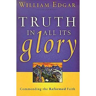 Truth in All Its Glory - Commending the Reformed Faith by William Edga