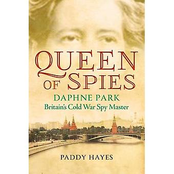 Queen of Spies - Daphne Park - Britain's Cold War Spy Master by Paddy