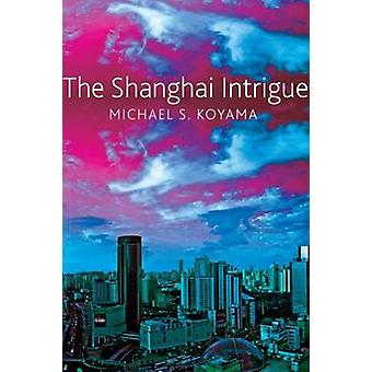 The Shanghai Intrigue by Michael S. Koyama - 9780857423832 Book