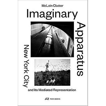 Imaginary Apparatus - New York City and its Mediated Representation by
