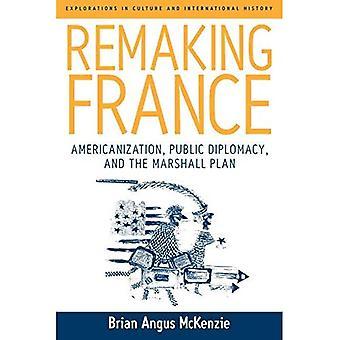 Neuerschaffung Frankreich: Amerikanisierung, Public Diplomacy und den Marshall-Plan (Erkundungen in Kultur & International History)