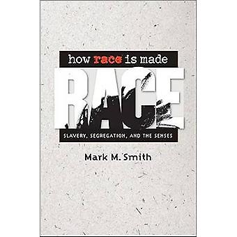 How Race Is Made Slavery Segregation and the Senses by Smith & Mark M.