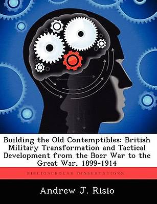 Building the Old Contemptibles British Military Transformation and Tactical DevelopHommest from the Boer War to the Great War 18991914 by Risio & Andrew J.