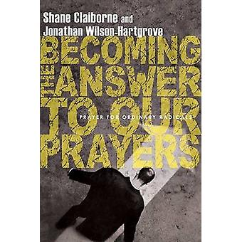 Becoming the Answer to Our Prayers - Prayer for Ordinary Radicals by S