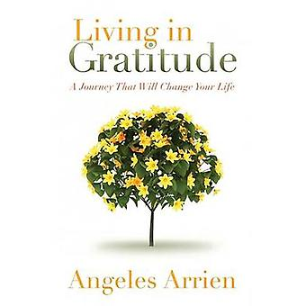 Living in Gratitude - A Journey That Will Change Your Life by Angeles