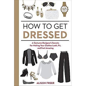 Comment s'habiller: Secrets d'une créatrice de costumes permettant à vos vêtements regarder, s'adapter et se sentent incroyable