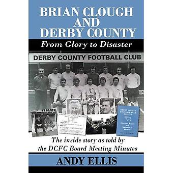 Brian Clough and Derby County : From Glory to Disaster: The Inside Story as Told by the DCFC Board� Meeting Minutes