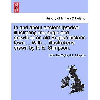 In und um alte Ipswich illustrieren die Herkunft und das Wachstum der englischen historischen Altstadt... Mit... Illustrationen von P. E. Stimpson gezogen. von Taylor & John Ellor