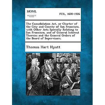 La Consolidation ACT ou la Charte de la ville et le comté de San Francisco avec d'autres lois concernant spécialement à San Francisco et du général Interes par Hyatt & Thomas Hart