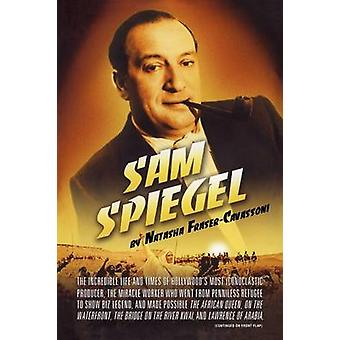 Sam Spiegel The Incredible Life and Times of Hollywoods Most Iconoclastic Producer the Miracle Worker Who Went from Penniless Re by FraserCavassoni & Natasha