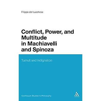 Conflict Power and Multitude in Machiavelli and Spinoza Tumult and Indignation by Del Lucchese & Filippo