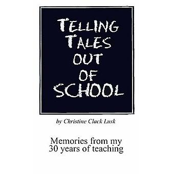Telling Tales Out of School Memories from My 30 Years of Teaching...with Comments about What Was Right with Our Schools in the 50s 60s and 70s by Lusk & Christine Clack