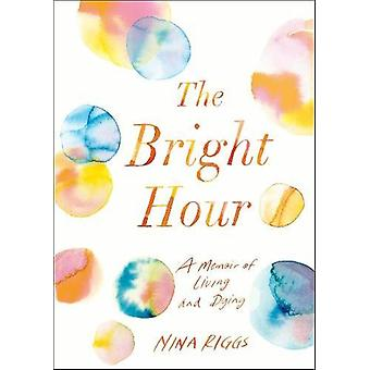 The Bright Hour - A Memoir of Living and Dying by Nina Riggs - 9781911