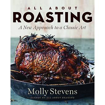All About Roasting - A New Approach to a Classic Art by Molly Stevens