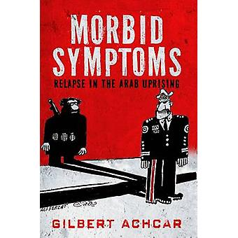 Morbid Symptoms - Relapse in the Arab Uprising - 2016 by Gilbert Achcar