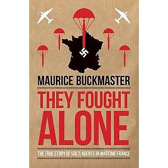 They Fought Alone - The True Story of Soe's Agents in Wartime France b