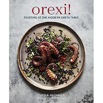 Orexi! - Feasting at the Modern Greek Table by Orexi! - Feasting at the