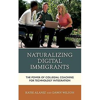 Naturalizing Digital Immigrants The Power of Collegial Coaching for Technology Integration by Alaniz & Katie