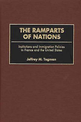 The Ramparts of Nations Institutions and Immigration Policies in France and the United States by Toghomme & Jeffrey M. & Jr.