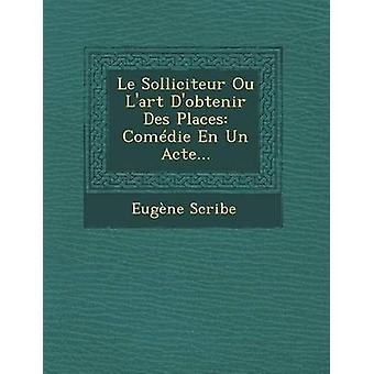 Le Solliciteur Ou Lart Dobtenir Des Places Comdie En Un Acte... by Scribe & Eugne