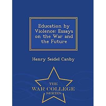 Bildung von Gewalt Essays über den Krieg und die Zukunft War College-Serie von Canby & Heinrich Seidel