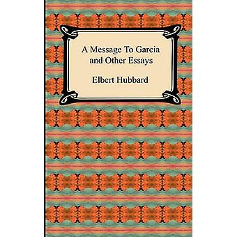 A Message to Garcia and Other Essays by Hubbard & Elbert