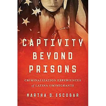 Captivity Beyond Prisons Criminalization Experiences of Latina ImMigrants by Escobar & Martha D