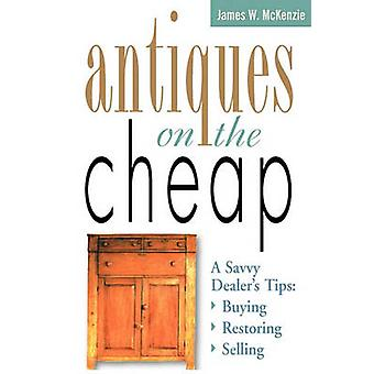 Antiques on the Cheap A Savvy Dealers Tips Buying Restoring Selling by McKenzie & James W.