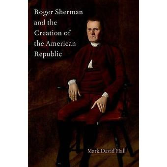 Roger Sherman and the Creation of the American Republic by Mark David