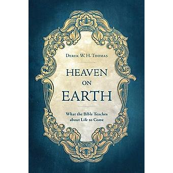 Heaven on Earth - What the Bible Teaches about Life to Come by Derek T