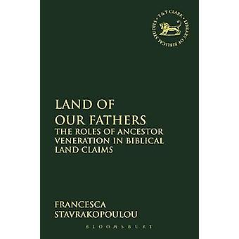 Land of Our Fathers The Roles of Ancestor Veneration in Biblical Land Claims by Stavrakopoulou & Francesca