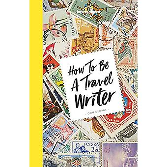 How to be a Travel Writer by Lonely Planet - 9781786578662 Book