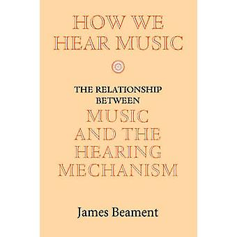 How We Hear Music The Relationship Between Music and the Hearing Mechanism by Beament & James