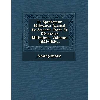 Le Spectateur Militaire Recueil de Science DArt Et DHistoire Militaires Bände 18531854... von Anonymous