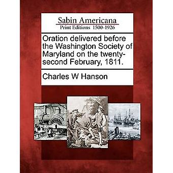 Oration delivered before the Washington Society of Maryland on the twentysecond February 1811. by Hanson & Charles W