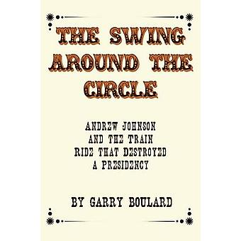 The Swing Around the Circle Andrew Johnson and the Train Ride that Destroyed a Presidency by Boulard & Garry