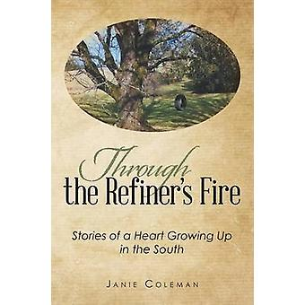 Through the Refiners Fire Stories of a Heart Growing Up in the South by Coleman & Janie