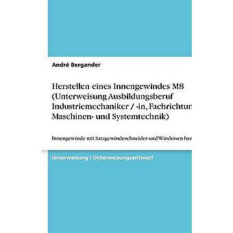 Herstellen eines Innengewindes M8 Unterweisung Ausbildungsberuf Industriemechaniker  in Fachrichtung Maschinen und Systemtechnik by Bergander & Andr