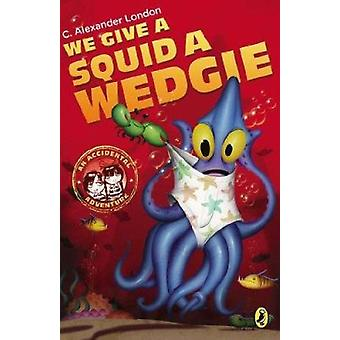We Give a Squid a Wedgie by C Alexander London - Jonny Duddle - 97801