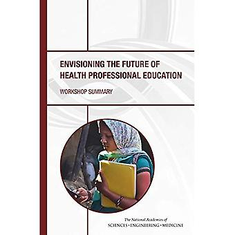 Envisioning the Future of Health Professional Education: Workshop Summary