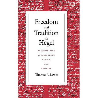 Freedom and Tradition in Hegel Reconsidering Anthropology Ethics and Religion by Lewis & Thomas A.