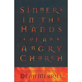 Sinners in the Hands of an Angry Church Finding a Better Way to Influence Our Culture by Merrill & Dean