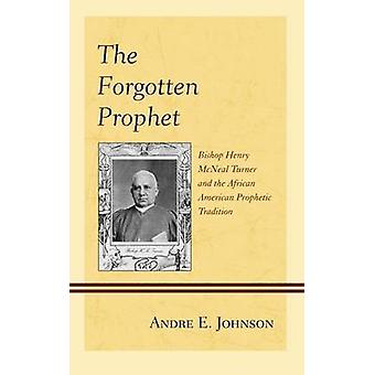 The Forgotten Prophet Bishop Henry McNeal Turner and the African American Prophetic Tradition by Johnson & Andre E.