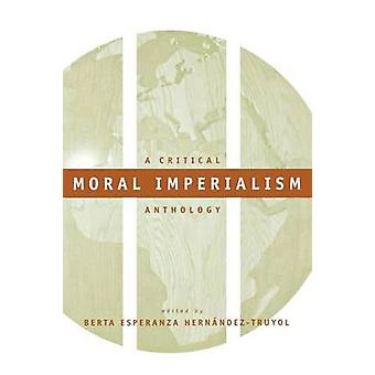 Moral Imperialism A Critical Anthology by HernndezTruyol & Berta Esperanza