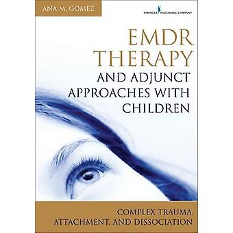 Emdr Therapy and Adjunct Approaches with Children Complex Trauma Attachment and Dissociation by Gomez & Ana