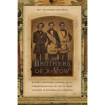 Brothers of a Vow Secret Fraternal Orders and the Transformation of White Male Culture in Antebellum Virginia by PflugradJackisch & Ami