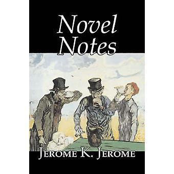 Novel Notes by Jerome K. Jerome Fiction Classics Literary by Jerome & Jerome K.