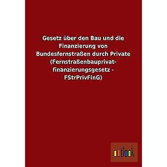 Gesetz ber den Bau und die Finanzierung von Bundesfernstraen durch Private Fernstraenbauprivat finanzierungsgesetz  FStrPrivFinG by ohne Autor