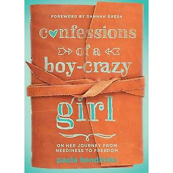 Confessions of a Boy-Crazy Girl - On Her Journey from Neediness to Fre