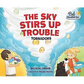 The Sky Stirs Up Trouble - Tornadoes by Belinda Jensen - Renee Kurilla